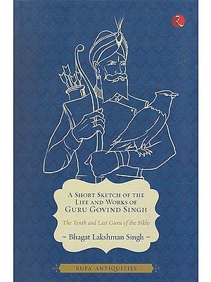 A Short Sketch of The Life and Works of Guru Govind Singh (The Tenth and Last Guru of the Sikhs)