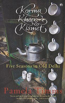 Korma Kheer Kismet (Five Seasons in Old Delh)