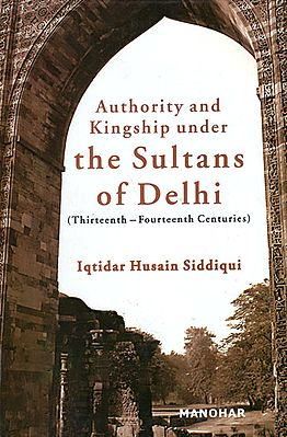 Authority and Kingship Under the Sultans of Delhi (Thirteenth-Fourteenth Centuries)