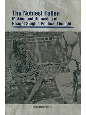 The Noblest Fallen- Making and Unmaking of Bhagat Singh's Political Thought
