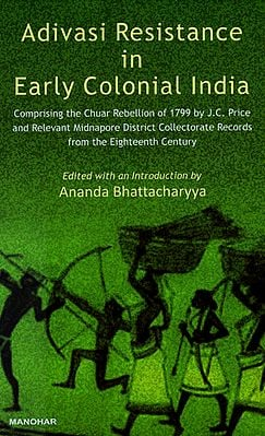 Adivasi Resistance in Early Colonial India (Comprising the Chuar Rebellion of 1799 By J.C. Price and Relevant Midnapore District Collectorate Records from the Eighteenth Century)