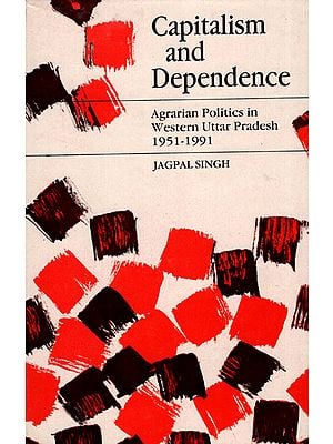 Capitalism and Dependence - Agrarian Politics in Western Uttar Pradesh (1951-1991)