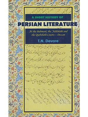 A Short History of Persian Literature (At the Bahmani, the Adilshahi and The Qutbshahi Courts - Deccan)