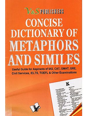 Concise Dictionary of Metaphors and Similes- Useful Guide for Aspirants of IAS, CAT, GMAT, GRE, Civil Services, IELTS, TOEFL, and Other Examinations