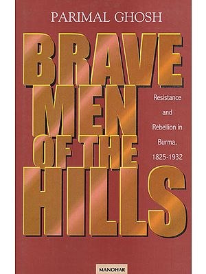 Brave Men of the Hills (Resistance and Rebellion in Burma, 1825 - 1932)