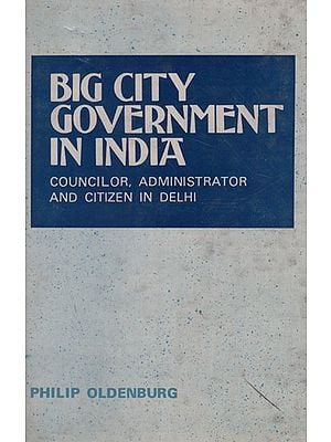 Big City Government in India (Councillor, Administrator and Citizen in Delhi)