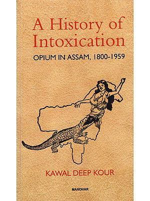 A History of Intoxication (Opium in Assam, 1800-1959)