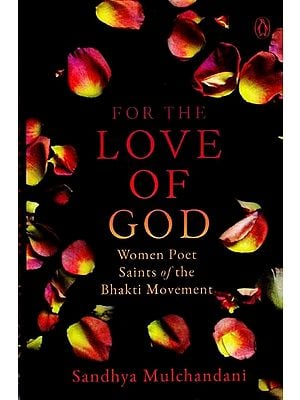 For The Love of God (Women Poet Saints of The Bhakti Movement)