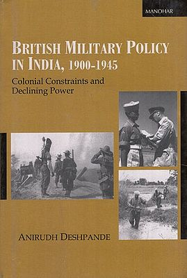 British Military Policy in India, 1900-1945 (Colonial Constraints and Declining Power)