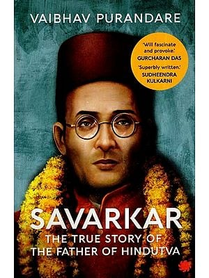 Savarkar : The True Story of The Father of Hindutva