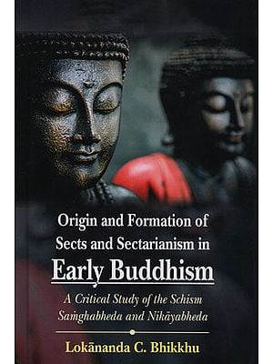 Origin and Formation of Sects and Sectarianism in Early Buddhism (A Critical Study of the Schism Samghabheda and Nikayabheda)