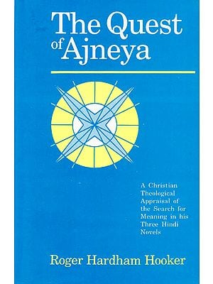 The Quest of Ajneya (A Christian Theological Appraisal of the Search for Meaning in his Three Hindi Novels)