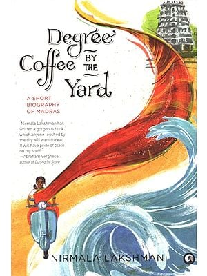 Degree Coffee By The Yard (A Short Biography of Madras)