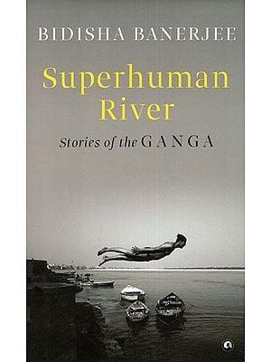 Superhuman River (Stories of the Ganga)