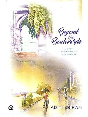 Beyond the Boulevards (A Short Biography of Pondicherry)