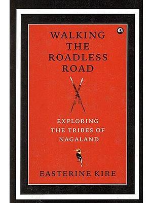 Walking the Roadless Road (Exploring The Tribes of Nagaland)