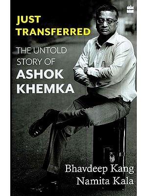 Just Transferred- The Untold Story of Ashok Khemka