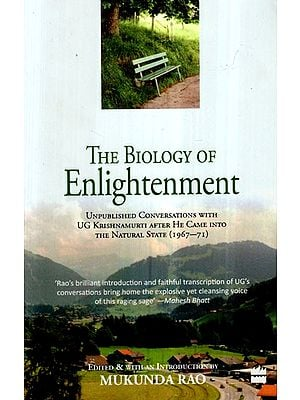 The Biology of Enlightenment- Unpublished Conversations With UG Krishnamurti After He Came Into The Natural State (1967-71)