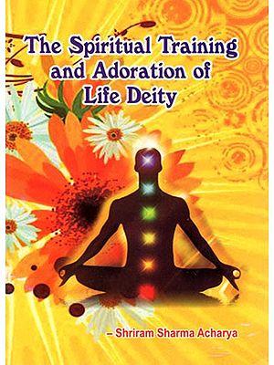 The Spiritual Training And Adoration of Life Deity