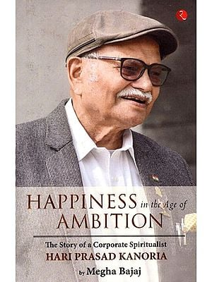 Happiness in the Age of Ambition (The Story of a Corporate Spiritualist Hari Prasad Kanoria)