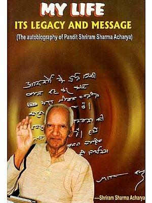 My Life- Its Legacy and Message (The Autobiography of Pandit Shriram Sharma Acharya)