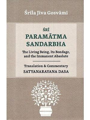 Sri Paramatma Sandarbha (The Living Being, Its Bondage, and the Immanent Absolute)