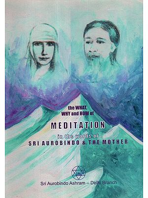 The What, Why and How Of Meditation In The Words Of Sri Aurobindo and The Mother