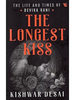 The Longest Kiss- The Life and Times of Devika Rani
