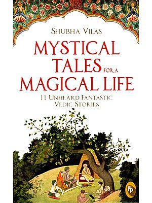 Mystical Tales For A Magical Life (11 Unheard Fantastic Vedic Stories)