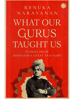 What our Gurus Taught Us- Stories From Hinduism's Great Teacher's