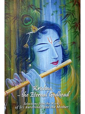 Krishna- The Eternal Godhead (Selections from the Works of Sri Aurobindo and The Mother)