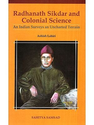 Radhanath Sikdar and Colonial Science (An Indian Surveys an Uncharted Terrain)