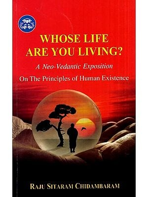 Whose Life are You Living? (A Neo- Vedantic Exposition on the Principles of Human Existence)