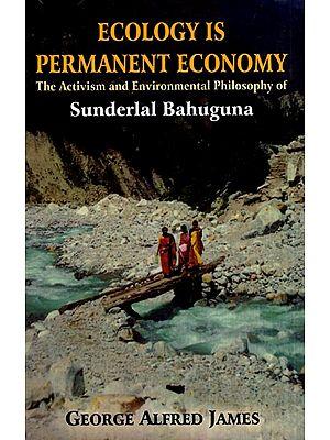 Ecology is Permanent Economy (The Activism and Environmental Philosophy of Sunderlal Bahuguna)