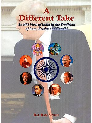 A Different Take (An NRI View of India in the Tradition of Ram, Krishn and Gandhi)
