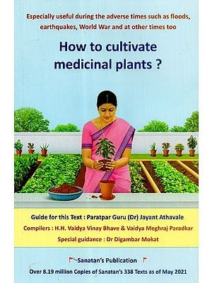 How to Cultivate Medicinal Plants? (Especially Useful During the Advance Times Such as Floods, Earthquake, World War and at Other Times Too)
