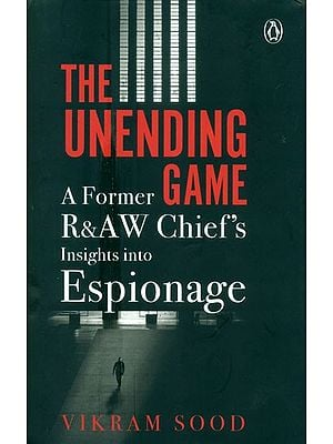 The Unending Game- A Former R&AW Chief''s Insights Into Espionage