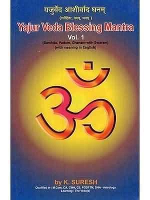 Yajur Veda Blessing Mantra- Samhita, Padam, Ghanam With Swaram (With Meaning in English- Vol. 1)