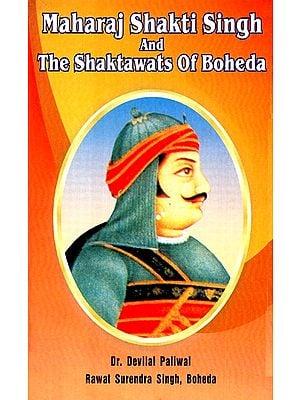 Maharaj Shakti Singh and The Shaktawats Of Boheda