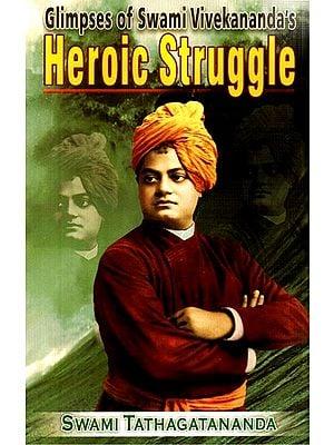 Glipmses of Swami Vivekananda''s Heroic Struggle