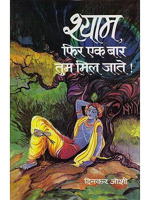 श्याम फिर एक बार तुम मिल जाते !: Krishna! If you were Found Again (Novel)