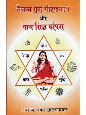 चैतन्य गुरु गोरखनाथ और नाथ सिद्ध परंपरा: Guru Gorakhnath and the Nath Tradition