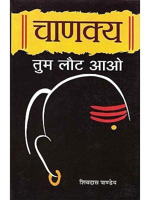 चाणक्य तुम लौट आओ: Come Back Chanakya