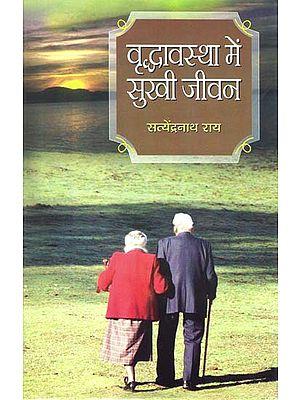 वृद्धावस्था में सुखी जीवन: Happy Life in Old Age