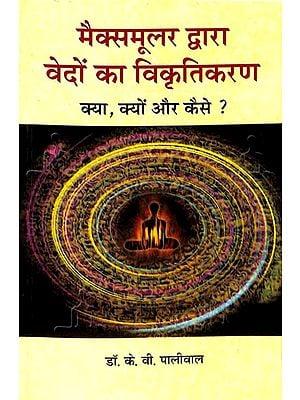 मैक्समूलर द्वारा वेंदों का विकृतिकरण: Deformation of the Vedas by Maximuller