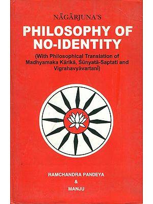Philosophy of No-Identity (With Philosophical Translation of Madhyamaka Karika, Sunyata-Saptati and Vigrahavyavartani)