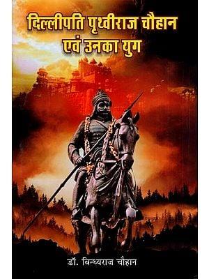 दिल्लीपति पृथ्वीराज चौहान एवं उनका युग : Prithviraj Chauhan and His Era