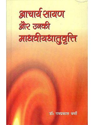 आचार्य सायण और उनकी माधवीयधातुवृत्ति: Sayana and His Madhaviya Dhatu Vriti