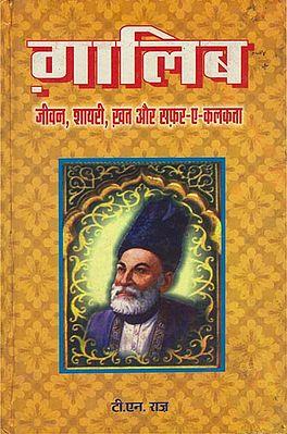 गालिब-जीवन, शायरी, ख़त और सफर-ए-कलकत्ता: Ghalib- Jeevan, Shayree Khat and Safar-a-Culcutta