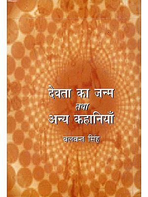 देवता का जन्म तथा अन्य कहानियाँ: Hindi Stories by Balwant Singh